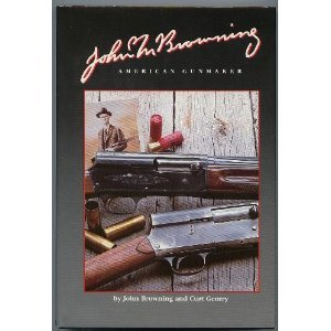 John M. Browning American Gunmaker : An Illustrated Biography of the Man and His Guns