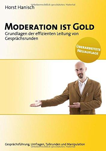 Moderation ist Gold: Grundlagen der effizienten Leitung von Gesprächsrunden - Gesprächsführung, Umfragen, Talkrunden und Manipulation
