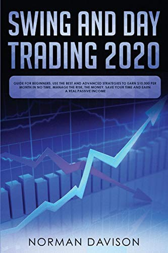 Swing and Day Trading 2020: Guide for Beginners. Use the Best and Advanced Strategies to Earn $10,000 per Month in no…