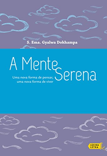 A mente serena: Uma nova forma de pensar, uma nova forma de viver por [Dokhampa, Gyalwa]