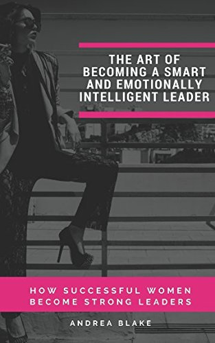 THE ART OF  BECOMING A SMART AND EMOTIONALLY INTELLIGENT LEADER: HOW SUCCESSFUL WOMEN BECOME STRONG LEADERS