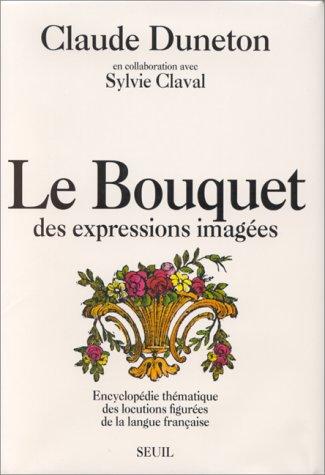 Le bouquet des Expressions Imagées: Encyclopédie Thématique des Locutions figurées de la Langue Française (French Edition)