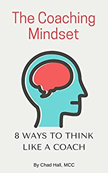 The Coaching Mindset: 8 Ways to Think Like a Coach by [Hall, Chad]