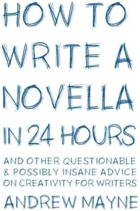 How to Write a Novella in 24 Hours: And other questionable & possibly insane advice on creativity for writers