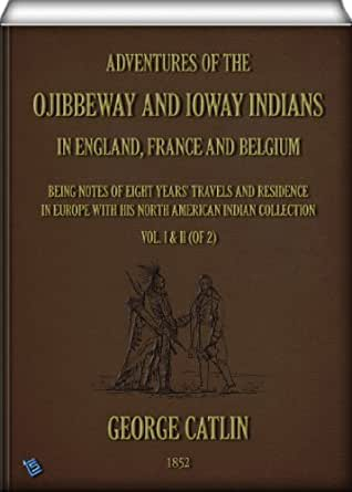 Adventures of the Ojibbeway and Ioway Indians in England France and Belgium Vol I of 2 being Notes of Eight Years Travels and Residence in Europe with his North American Indian Collection