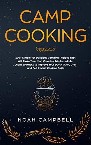 Camp Cooking: 100+ Simple Yet Delicious Camping Recipes That Will Make Your Next Camping Trip Incredible. Learn 10 Hacks to Improve Your Dutch Oven, Grill, and Foil Packet Cooking Skills by [Campbell, Noah]
