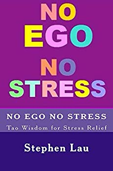 NO EGO NO STRESS: Tao Wisdom for Stress Relief (TAO The Way to Biblical Wisdom, Be A Better And Happier You With Tao Wisdom, The Book of Life and Living) by [Lau, Stephen]