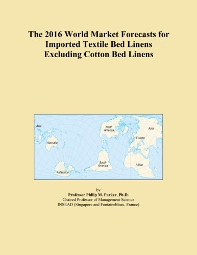 The 2016 World Market Forecasts for Imported Textile Bed Linens Excluding Cotton Bed Linens