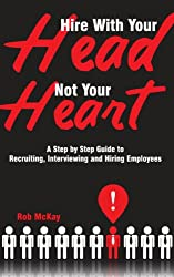 Hire With Your Head, Not Your Heart: A Step by Step Guide to Recruiting, Interviewing & Hiring Employees