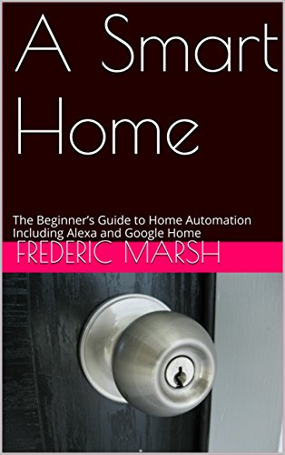 A Smart Home: The Beginner's Guide to Home Automation Including Alexa and Google Home
