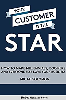 Your Customer Is The Star: How To Make Millennials, Boomers And Everyone Else Love Your Business by [Solomon, Micah]