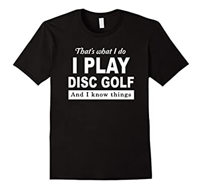 That's what I do I Play Disc Golf And I Know Things Shirt