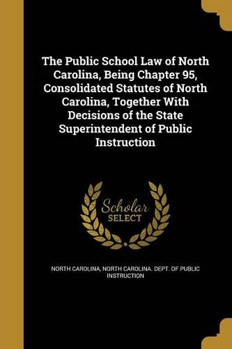 The Public School Law of North Carolina, Being Chapter 95, Consolidated Statutes of North Carolina, Together with Decisions of the State Superintendent of Public Instruction pdf