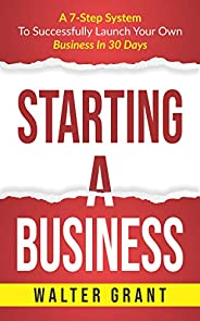 Starting A Business: A 7-Step System To Successfully Launch Your Own Business In 30 Days & Become a Great