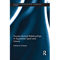 Human-Animal Relationships in Equestrian Sport and Leisure (Routledge Research in Sport, Culture and Society Book 67)