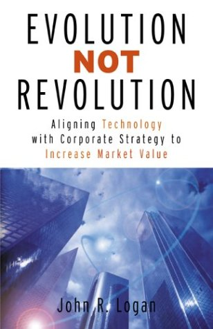 Read Online Evolution Not Revolution: Aligning Corporate Technology with Corporate Strategy to Increase Market Valuation PDF