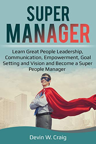 Manager: Learn Great People Leadership, Communication, Empowerment, Goal Setting and Vision and Become a Super People Manager (Management Books, Manager, ... Skills, Coaching) (English Edition)