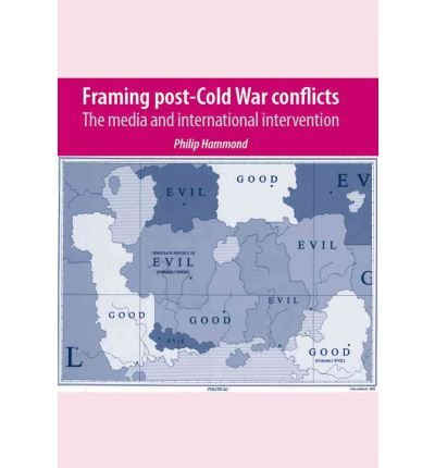 [(Framing Post-cold War Conflicts: The Media and International Intervention)] [Author: Philip Hammond] published on (April, 2008) PDF