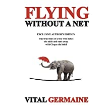Flying Without a Net, Exclusive Author's Edition: The true story of a boy who defies the odds and runs away with Cirque du Soleil (volume 1)