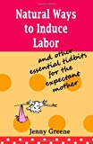 Natural Ways to Induce Labor and Other Essential Tidbits for the Expectant Mother, Jenny Greene, 1452831203