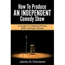 How To Produce An Independent Comedy Show: A Guide To Making Money In Stand Up Comedy