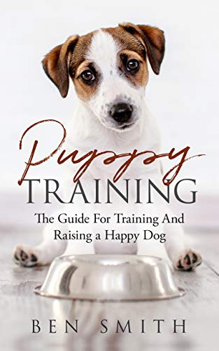 Puppy Training: The Guide For Training and Raising a Happy Dog by [Smith, Ben]