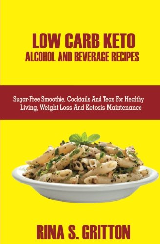 Low Carb Keto Alcohol and Beverages Recipes: Sugar-Free Smoothies, Cocktails, and Teas for Healthy Living, Weight Loss, and Ketosis Maintenance by Rina S. Gritton