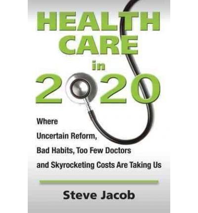 Health Care in 2020: Where Uncertain Reform, Bad Habits, Too Few Doctors and Skyrocketing Costs Are Taking Us[ HEALTH CARE IN 2020: WHERE UNCERTAIN REFORM, BAD HABITS, TOO FEW DOCTORS AND SKYROCKETING COSTS ARE TAKING US ] by Jacob, Steve (Author ) on Jan-01-2012 Paperback