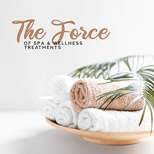 The Force of Spa & Wellness Treatments: 2019 Ambient & Nature Music for Spa Salon, Wellness Center, Healing Treaments, Anti Stress Atomatherapies, Hot Oil Massage, Jacuzzi Bath