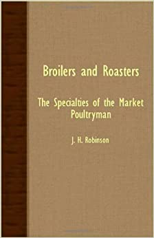 Book Broilers And Roasters - The Specialties Of The Market Poultryman by J. H. Robinson (2007-10-09)