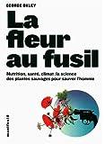 La fleur au fusil: Nutrition, santé, climat:la science des plantes sauvages pour sauver l'homme