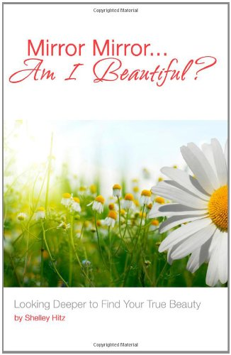 Mirror Mirror...Am I Beautiful?: Looking Deeper to Find Your True Beauty