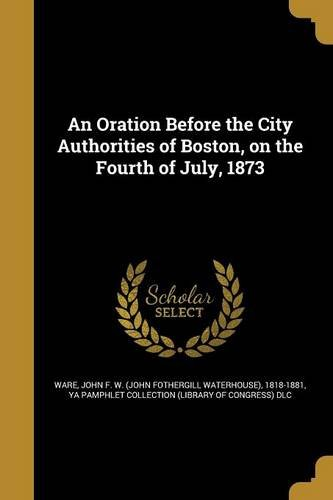 Read Online An Oration Before the City Authorities of Boston, on the Fourth of July, 1873 pdf epub