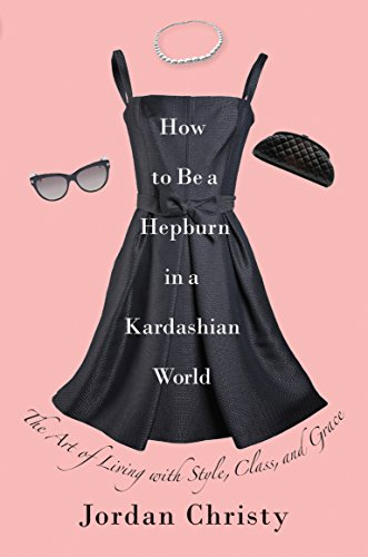 How to Be a Hepburn in a Kardashian World: The Art of Living with Style, Class, and Grace (How To Be A Celebrity)