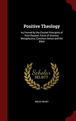 Download Positive Theology: As Proved by the Eternal Principles of Pure Reason, Facts of Science, Metaphysics, Common Sense and the Bible pdf