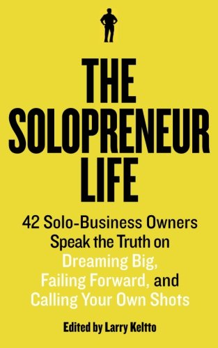 The Solopreneur Life: 42 Solo-Business Owners Speak the Truth on Dreaming Big, Failing Forward, and Calling Your Own Shots