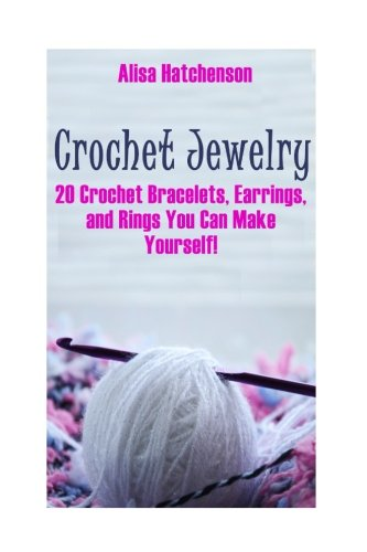 Crochet Jewelry: 20 Crochet Bracelets, Earrings, and Rings You Can Make Yourself! PDF