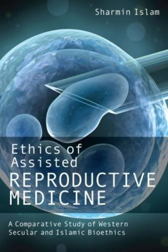 Ethics of Assisted Reproductive Medicine: A Comparative Study of Western Secular and Islamic Bioethics