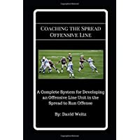 Coaching the Spread Offensive Line: A Complete System for Developing an Offensive Line Unit in the Spread to Run Offense