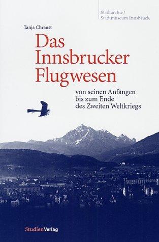 Das Innsbrucker Flugwesen: von seinen Anfängen bis zum Ende des Zweiten Weltkriegs (Veröffentlichungen des Innsbrucker Stadtarchivs, Neue Folge)