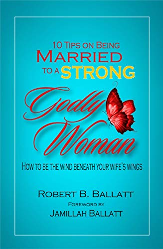 10 Tips on being Married to a Strong Godly woman: How to be the wind beneath your wife wings by [Ballatt, Robert]