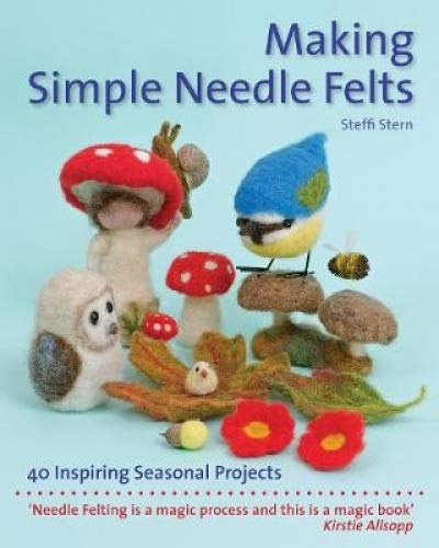 Making Simple Needle Felts: 40 Seasonal Projects