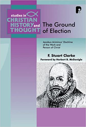 The Ground Of Election Jacobus Arminius Doctrine Of The Work And