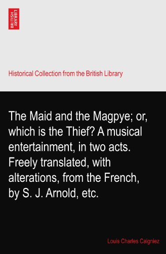 The Maid and the Magpye; or, which is the Thief? A musical entertainment, in two acts. Freely translated, with alterations, from the French, by S. J. Arnold, -