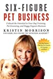 img - for [(Six-Figure Pet Business: Unleash the Potential in Your Dog Training, Pet Grooming, and Doggy Daycare Business )] [Author: Kristin Morrison] [May-2012] book / textbook / text book