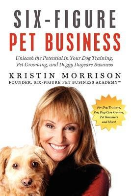 [ Six-Figure Pet Business: Unleash the Potential in Your Dog Training, Pet Grooming, and Doggy Daycare Business Morrison, Kristin ( Author ) ] { Paperback } 2012