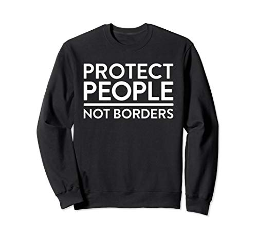Anti Border Wall Protect People Not Borders Pro Immigrant Sweatshirt