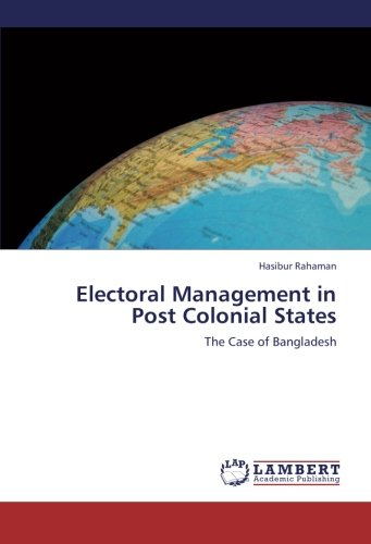 Download Electoral Management in Post Colonial States: The Case of Bangladesh Text fb2 book