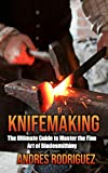 KNIFEMAKING: The Ultimate Guide to Master the Fine Art of Bladesmithing