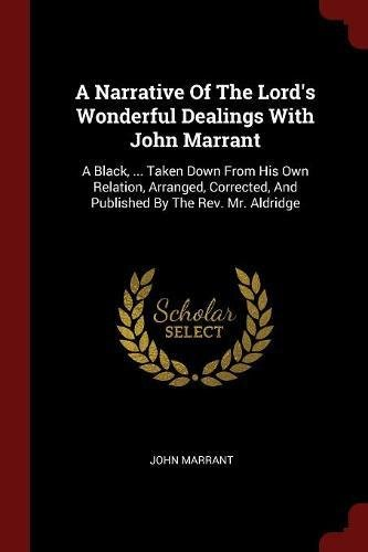A Narrative Of The Lord's Wonderful Dealings With John Marrant: A Black, ... Taken Down From His Own Relation, Arranged, Corrected, And Published By The Rev. Mr. Aldridge